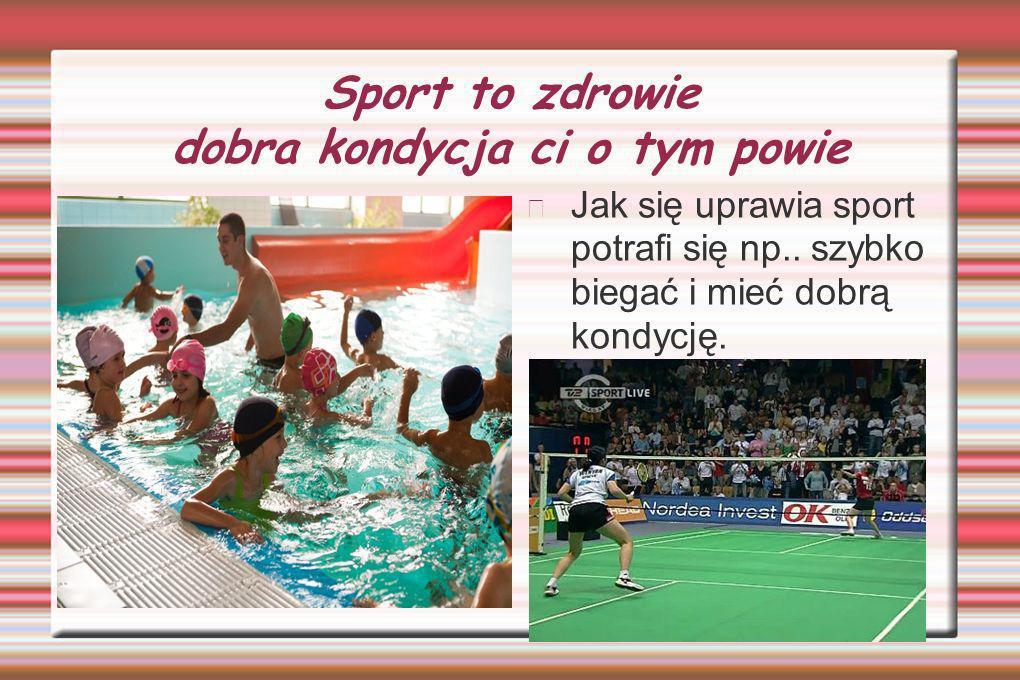 Sport to zdrowie dobra kondycja ci o tym powie Jak się uprawia sport potrafi się np..