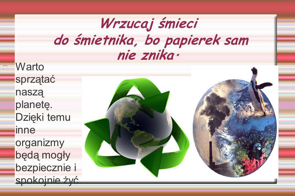 Wrzucaj śmieci do śmietnika, bo papierek sam nie znika.