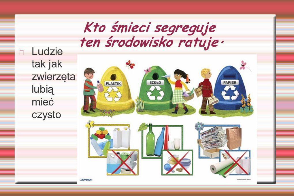 Kto śmieci segreguje ten środowisko ratuje. Ludzie tak jak zwierzęta lubią mieć czysto