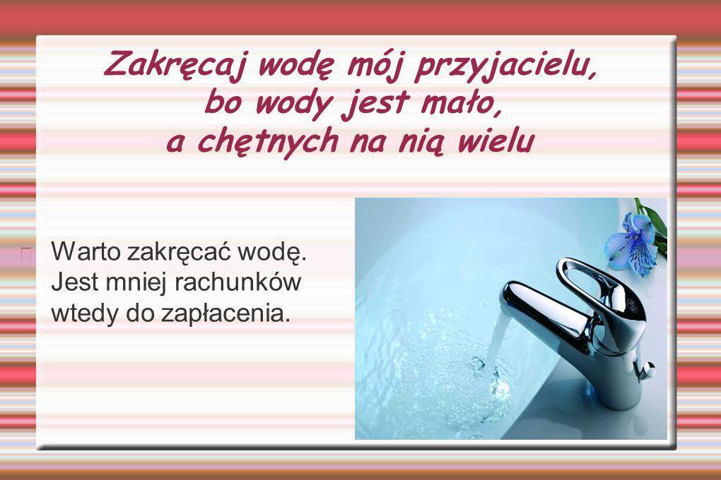 Zakręcaj wodę mój przyjacielu, bo wody jest mało, a chętnych na nią wielu Warto zakręcać wodę.