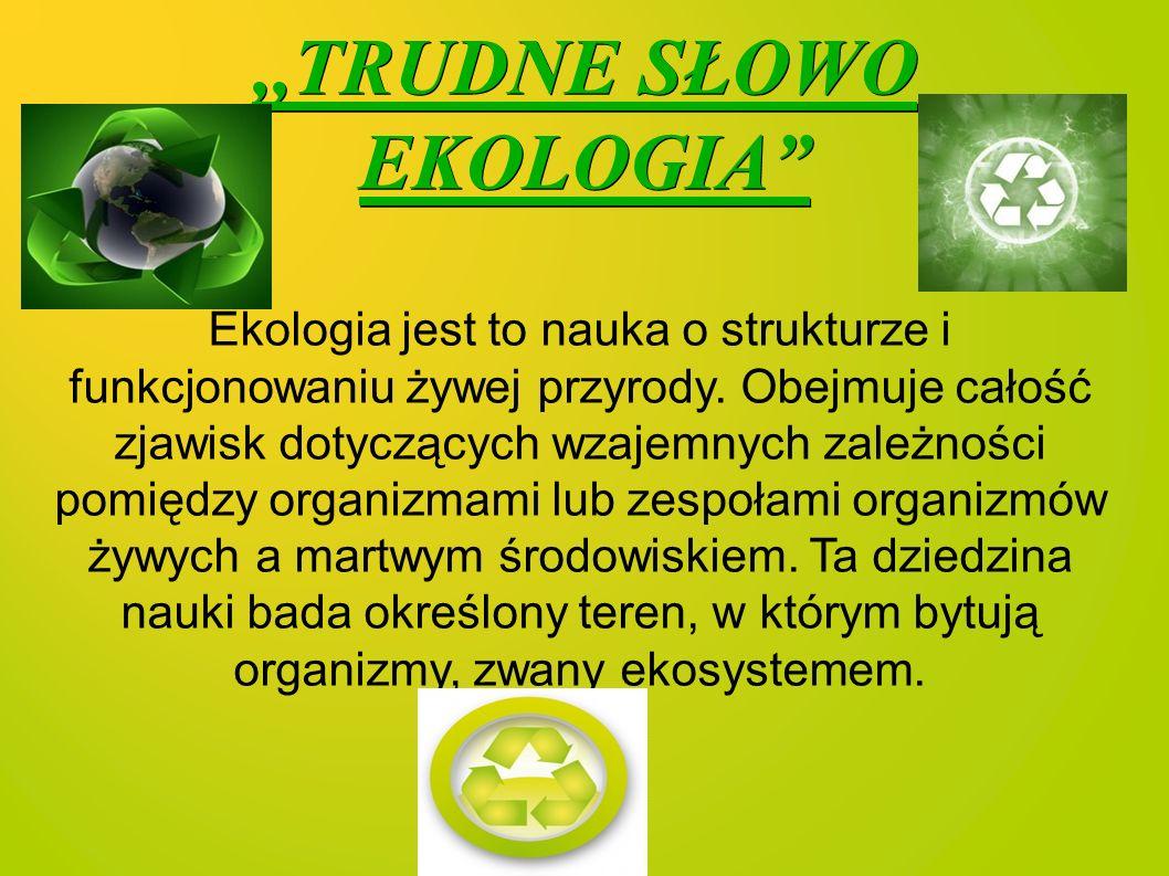,,TRUDNE SŁOWO EKOLOGIA Ekologia jest to nauka o strukturze i funkcjonowaniu żywej przyrody.