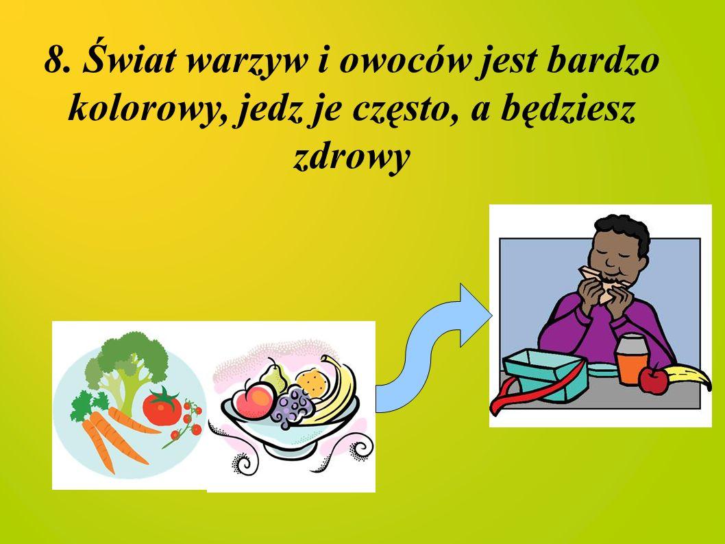 8. Świat warzyw i owoców jest bardzo kolorowy, jedz je często, a będziesz zdrowy