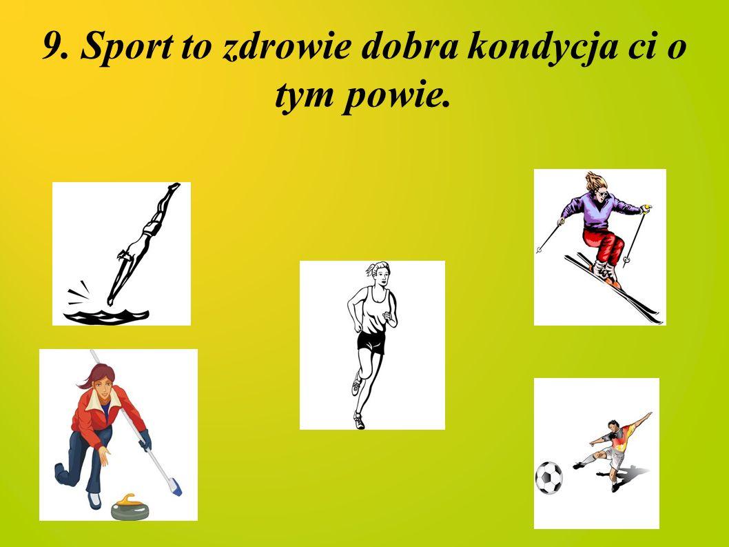 9. Sport to zdrowie dobra kondycja ci o tym powie.