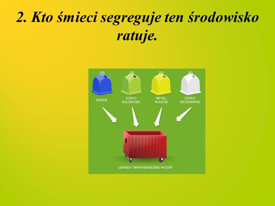 2. Kto śmieci segreguje ten środowisko ratuje.