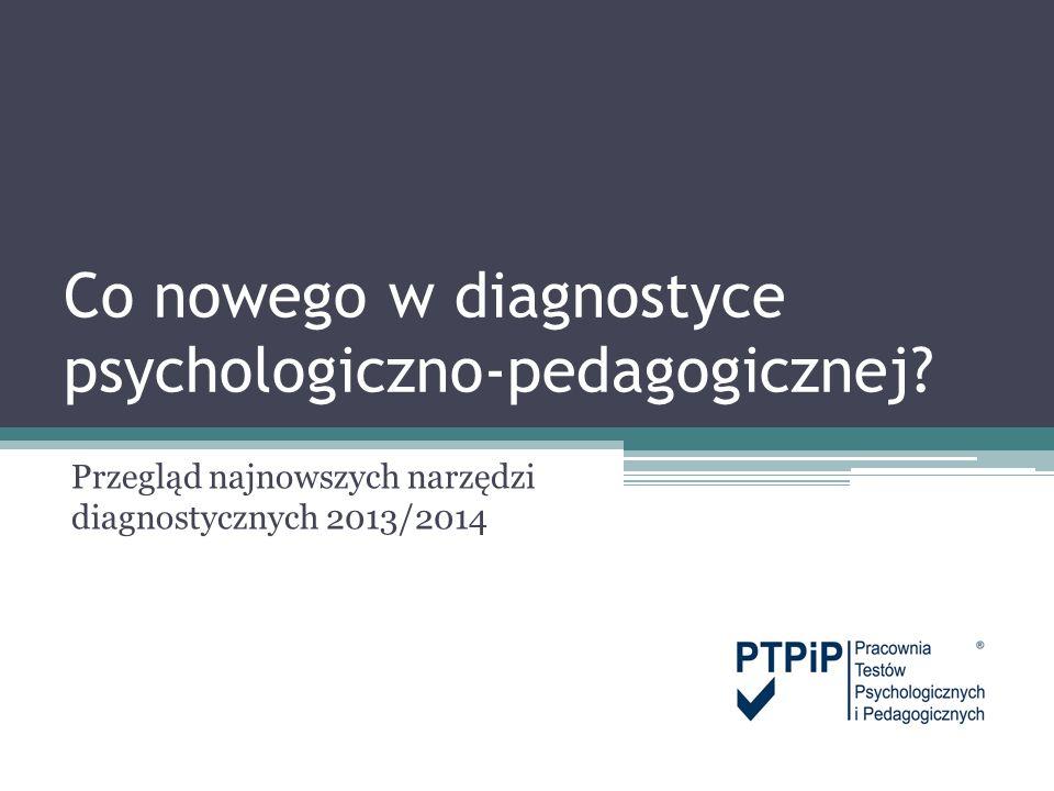 Co nowego w diagnostyce psychologiczno-pedagogicznej? Przegląd najnowszych narzędzi diagnostycznych 2013/2014