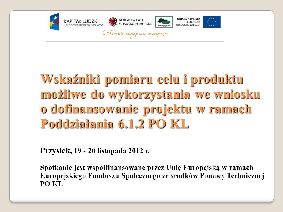 Wskaźniki pomiaru celu i produktu możliwe do wykorzystania we wniosku o dofinansowanie projektu w ramach Poddziałania 6.1.2 PO KL Przysiek, 19 - 20 listopada 2012 r.
