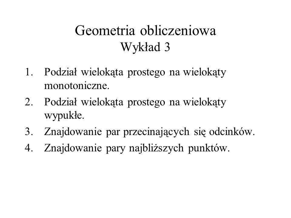 Geometria obliczeniowa Wykład 3 1.Podział wielokąta prostego na wielokąty monotoniczne. 2.Podział wielokąta prostego na wielokąty wypukłe. 3.Znajdowan