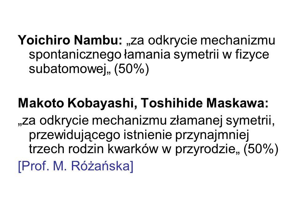 Yoichiro Nambu: za odkrycie mechanizmu spontanicznego łamania symetrii w fizyce subatomowej (50%) Makoto Kobayashi, Toshihide Maskawa: za odkrycie mechanizmu złamanej symetrii, przewidującego istnienie przynajmniej trzech rodzin kwarków w przyrodzie (50%) [Prof.