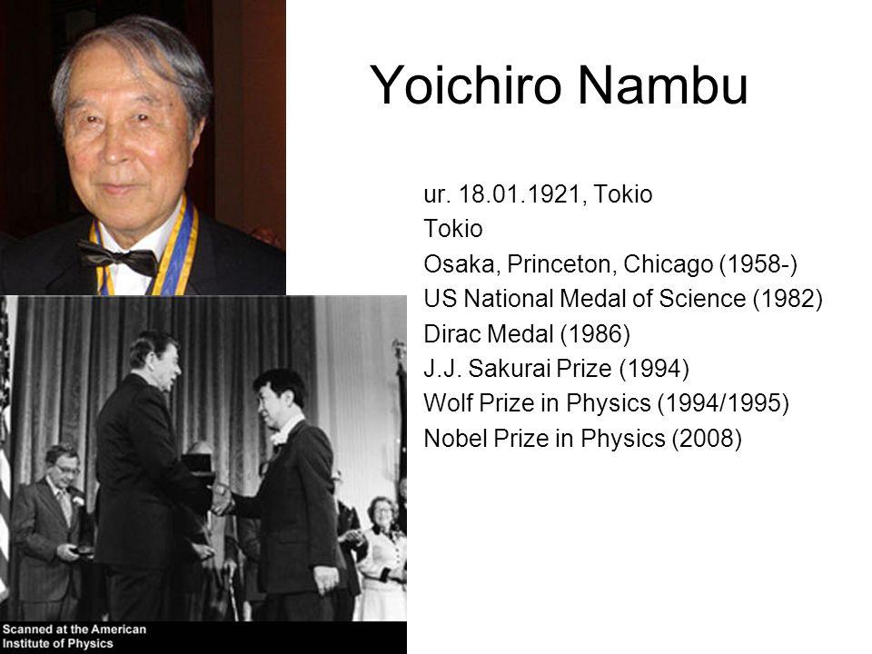 Yoichiro Nambu ur. 18.01.1921, Tokio Tokio Osaka, Princeton, Chicago (1958-) US National Medal of Science (1982) Dirac Medal (1986) J.J. Sakurai Prize