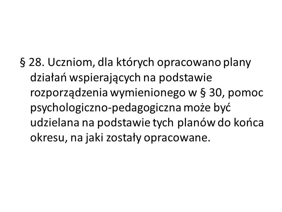 § 28. Uczniom, dla których opracowano plany działań wspierających na podstawie rozporządzenia wymienionego w § 30, pomoc psychologiczno-pedagogiczna m