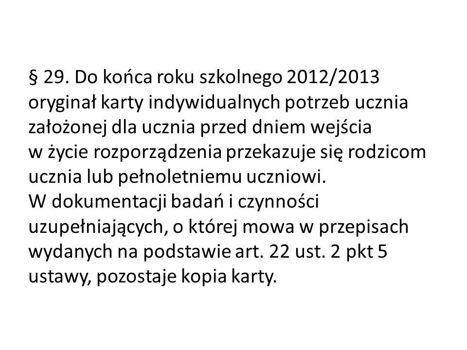 § 29. Do końca roku szkolnego 2012/2013 oryginał karty indywidualnych potrzeb ucznia założonej dla ucznia przed dniem wejścia w życie rozporządzenia p