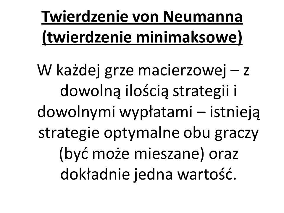 Twierdzenie von Neumanna (twierdzenie minimaksowe) W każdej grze macierzowej – z dowolną ilością strategii i dowolnymi wypłatami – istnieją strategie optymalne obu graczy (być może mieszane) oraz dokładnie jedna wartość.