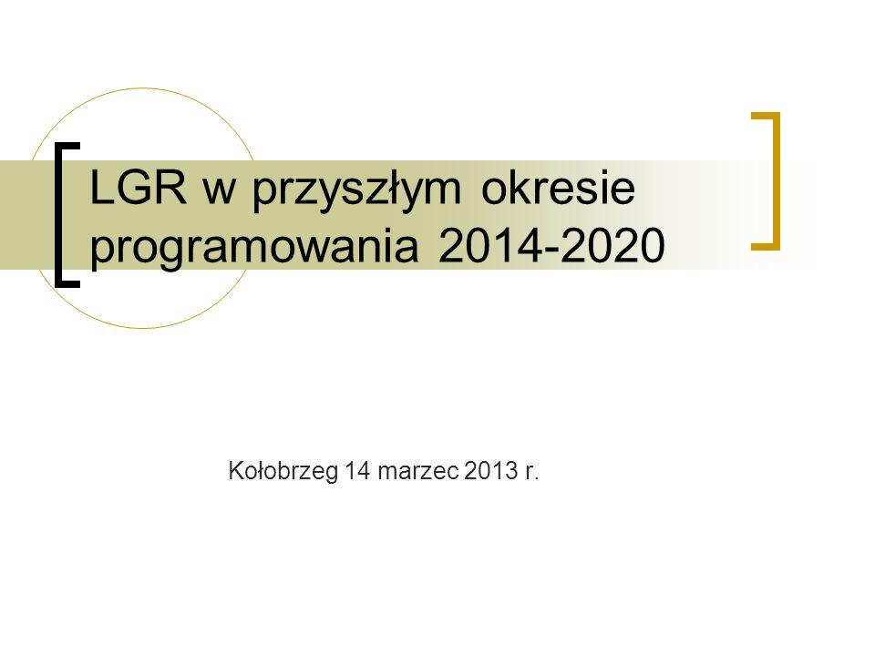 Kołobrzeg 14 marzec 2013 r. LGR w przyszłym okresie programowania 2014-2020