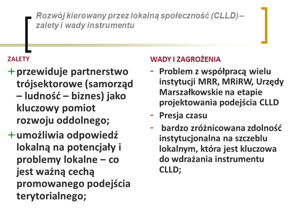 Rozwój kierowany przez lokalną społeczność (CLLD) – zalety i wady instrumentu ZALETY + przewiduje partnerstwo trójsektorowe (samorząd – ludność – biznes) jako kluczowy pomiot rozwoju oddolnego; + umożliwia odpowiedź lokalną na potencjały i problemy lokalne – co jest ważną cechą promowanego podejścia terytorialnego; WADY I ZAGROŻENIA - Problem z współpracą wielu instytucji MRR, MRiRW, Urzędy Marszałkowskie na etapie projektowania podejścia CLLD - Presja czasu - bardzo zróżnicowana zdolność instytucjonalna na szczeblu lokalnym, która jest kluczowa do wdrażania instrumentu CLLD;