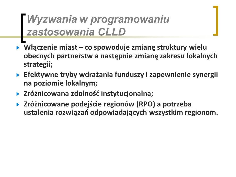 Wyzwania w programowaniu zastosowania CLLD Włączenie miast – co spowoduje zmianę struktury wielu obecnych partnerstw a następnie zmianę zakresu lokalnych strategii; Efektywne tryby wdrażania funduszy i zapewnienie synergii na poziomie lokalnym; Zróżnicowana zdolność instytucjonalna; Zróżnicowane podejście regionów (RPO) a potrzeba ustalenia rozwiązań odpowiadających wszystkim regionom.