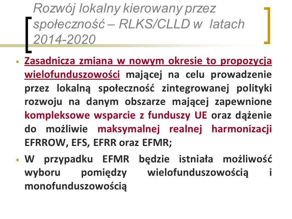 Rozwój lokalny kierowany przez społeczność – RLKS/CLLD w latach 2014-2020 Zasadnicza zmiana w nowym okresie to propozycja wielofunduszowości mającej na celu prowadzenie przez lokalną społeczność zintegrowanej polityki rozwoju na danym obszarze mającej zapewnione kompleksowe wsparcie z funduszy UE oraz dążenie do możliwie maksymalnej realnej harmonizacji EFRROW, EFS, EFRR oraz EFMR; W przypadku EFMR będzie istniała możliwość wyboru pomiędzy wielofunduszowością i monofunduszowością