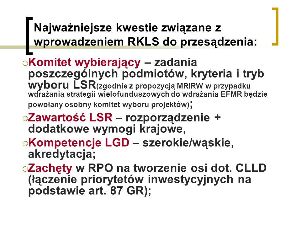 Najważniejsze kwestie związane z wprowadzeniem RKLS do przesądzenia: Komitet wybierający – zadania poszczególnych podmiotów, kryteria i tryb wyboru LSR (zgodnie z propozycją MRIRW w przypadku wdrażania strategii wielofunduszowych do wdrażania EFMR będzie powołany osobny komitet wyboru projektów) ; Zawartość LSR – rozporządzenie + dodatkowe wymogi krajowe, Kompetencje LGD – szerokie/wąskie, akredytacja; Zachęty w RPO na tworzenie osi dot.