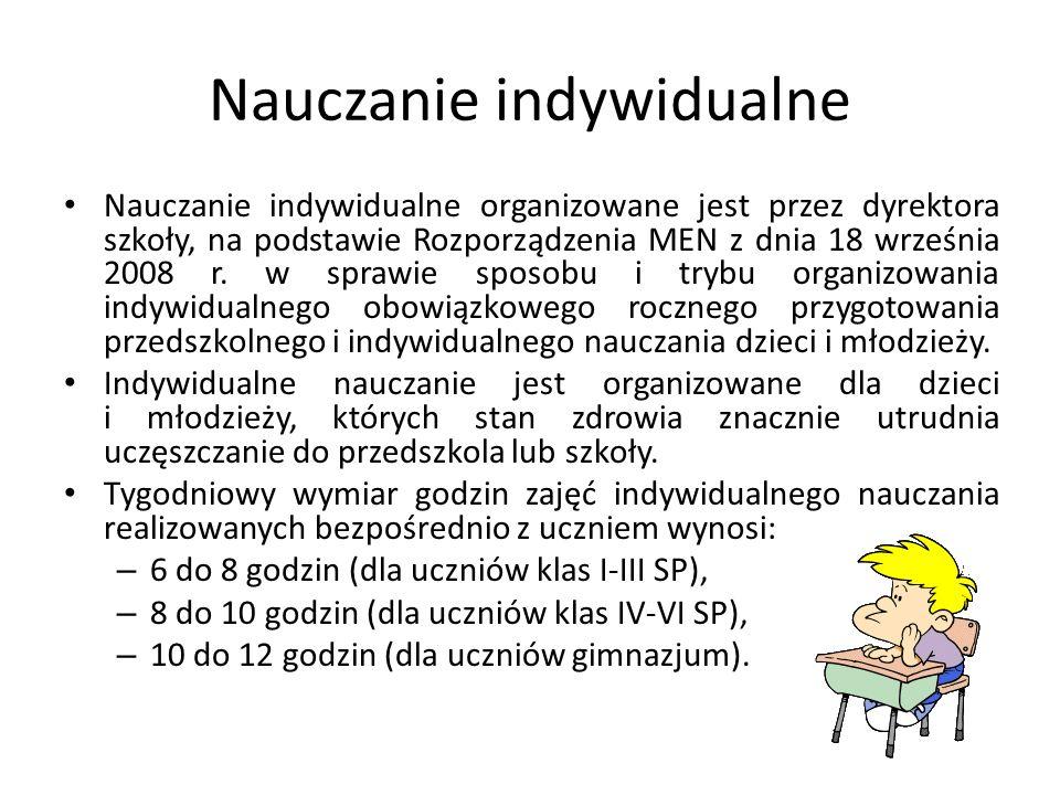 Nauczanie indywidualne Nauczanie indywidualne organizowane jest przez dyrektora szkoły, na podstawie Rozporządzenia MEN z dnia 18 września 2008 r. w s