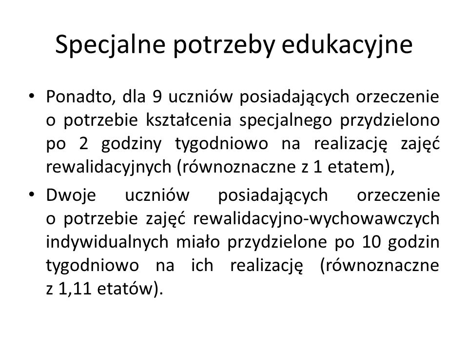 Specjalne potrzeby edukacyjne Ponadto, dla 9 uczniów posiadających orzeczenie o potrzebie kształcenia specjalnego przydzielono po 2 godziny tygodniowo