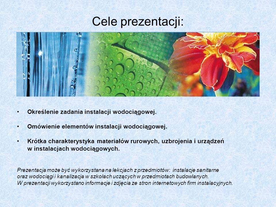 Cele prezentacji: Określenie zadania instalacji wodociągowej. Omówienie elementów instalacji wodociągowej. Krótka charakterystyka materiałów rurowych,