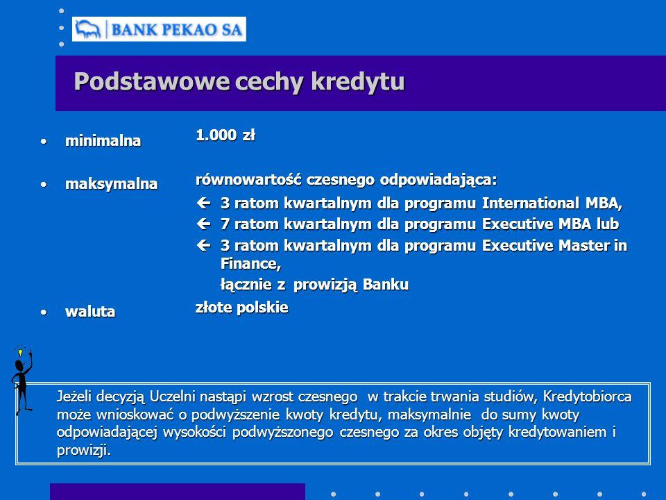 Podstawowe cechy kredytu minimalnaminimalna maksymalnamaksymalna walutawaluta 1.000 zł równowartość czesnego odpowiadająca: ç3 ratom kwartalnym dla programu International MBA, ç7 ratom kwartalnym dla programu Executive MBA lub ç3 ratom kwartalnym dla programu Executive Master in Finance, łącznie z prowizją Banku złote polskie Jeżeli decyzją Uczelni nastąpi wzrost czesnego w trakcie trwania studiów, Kredytobiorca może wnioskować o podwyższenie kwoty kredytu, maksymalnie do sumy kwoty odpowiadającej wysokości podwyższonego czesnego za okres objęty kredytowaniem i prowizji.