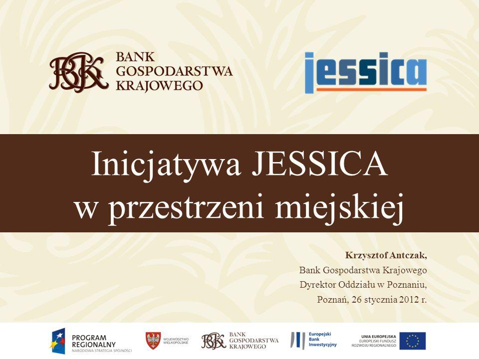 Inicjatywa JESSICA w przestrzeni miejskiej Krzysztof Antczak, Bank Gospodarstwa Krajowego Dyrektor Oddziału w Poznaniu, Poznań, 26 stycznia 2012 r.