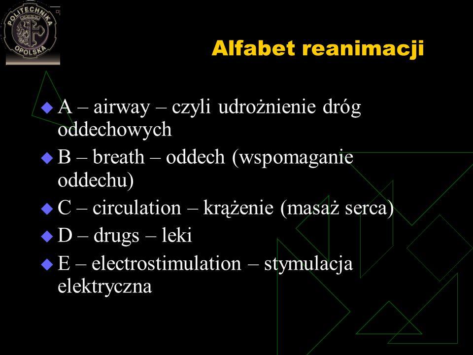 Alfabet reanimacji A – airway – czyli udrożnienie dróg oddechowych B – breath – oddech (wspomaganie oddechu) C – circulation – krążenie (masaż serca)