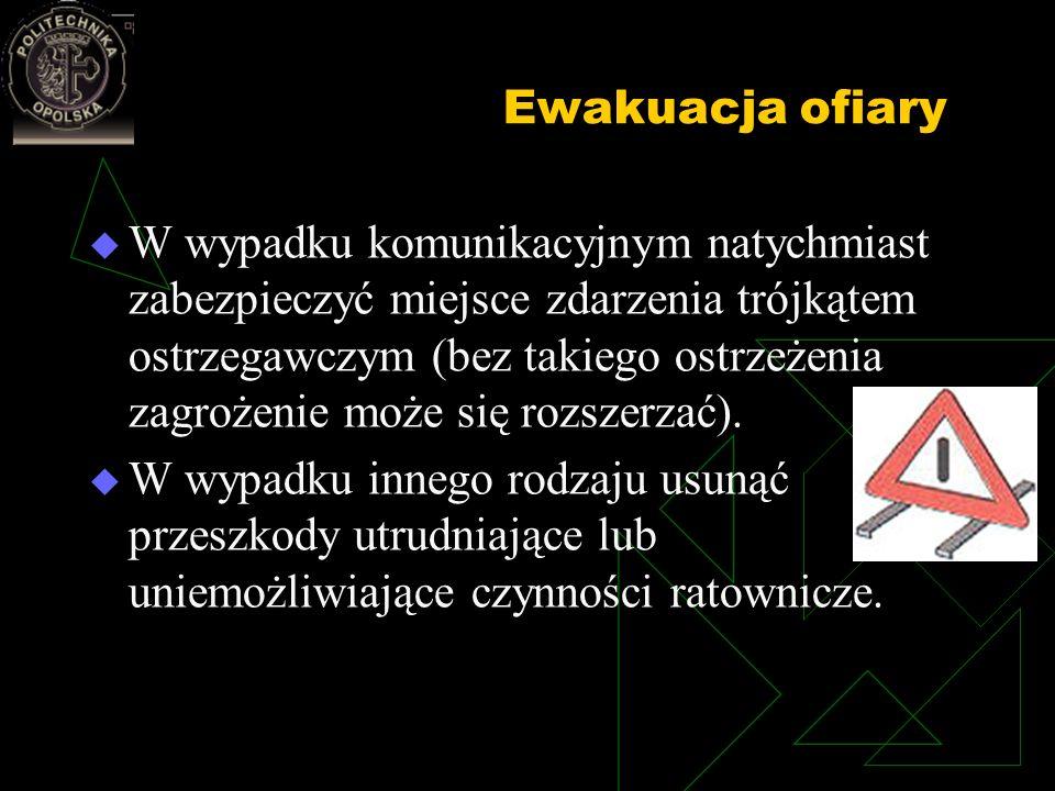 Ewakuacja ofiary W wypadku komunikacyjnym natychmiast zabezpieczyć miejsce zdarzenia trójkątem ostrzegawczym (bez takiego ostrzeżenia zagrożenie może