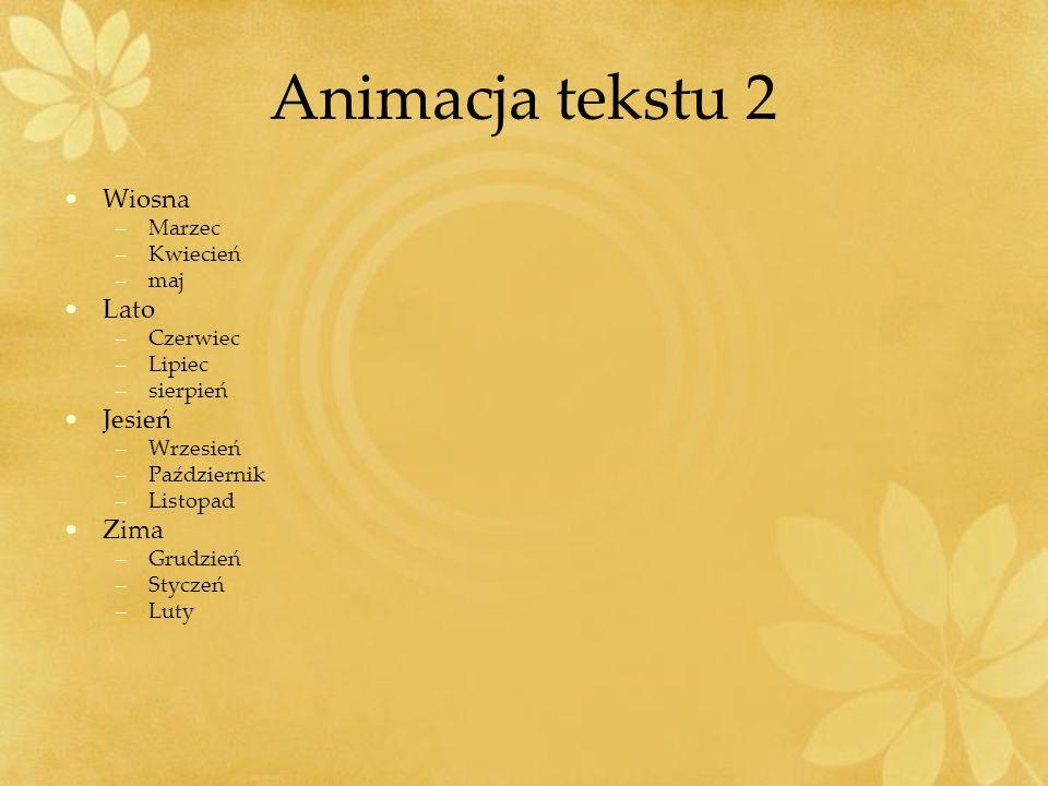 Animacja tekstu 2 Wiosna –Marzec –Kwiecień –maj Lato –Czerwiec –Lipiec –sierpień Jesień –Wrzesień –Październik –Listopad Zima –Grudzień –Styczeń –Luty