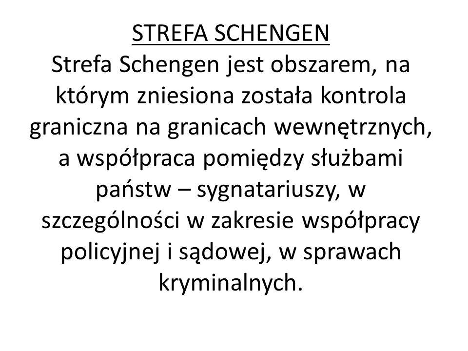 STREFA SCHENGEN Strefa Schengen jest obszarem, na którym zniesiona została kontrola graniczna na granicach wewnętrznych, a współpraca pomiędzy służbam