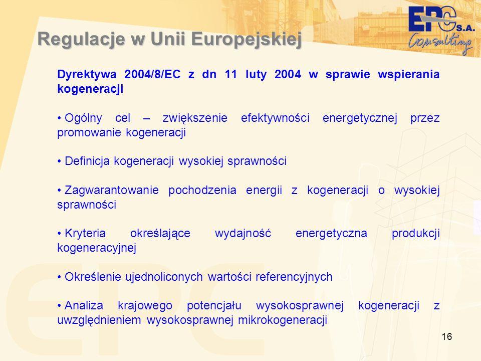 16 Regulacje w Unii Europejskiej Dyrektywa 2004/8/EC z dn 11 luty 2004 w sprawie wspierania kogeneracji Ogólny cel – zwiększenie efektywności energetycznej przez promowanie kogeneracji Definicja kogeneracji wysokiej sprawności Zagwarantowanie pochodzenia energii z kogeneracji o wysokiej sprawności Kryteria określające wydajność energetyczna produkcji kogeneracyjnej Określenie ujednoliconych wartości referencyjnych Analiza krajowego potencjału wysokosprawnej kogeneracji z uwzględnieniem wysokosprawnej mikrokogeneracji