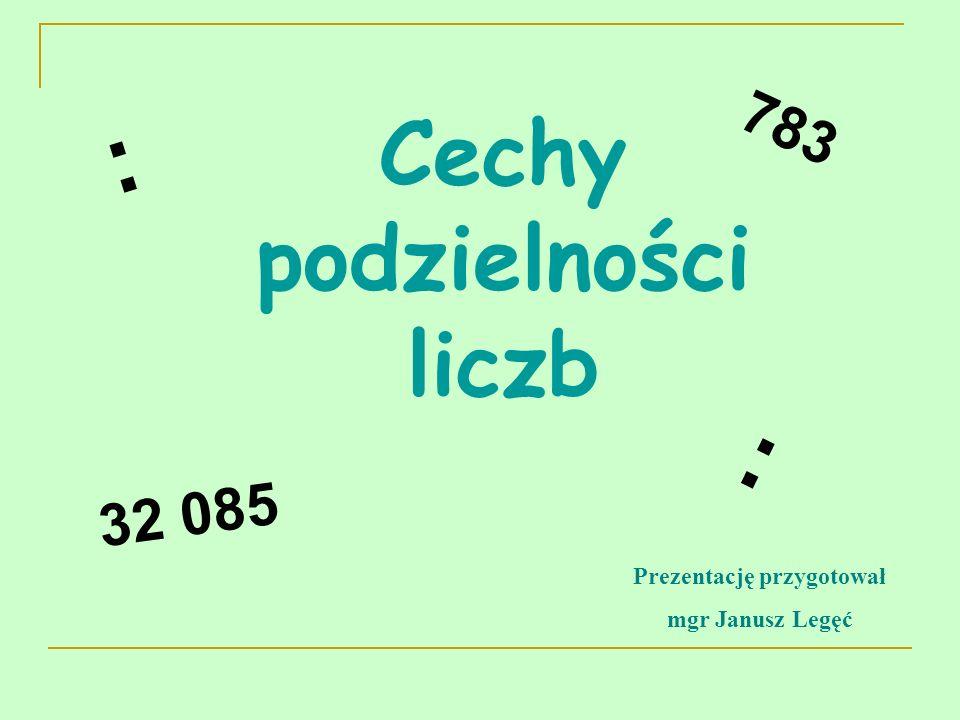 Cechy podzielności liczb 32 085 783 : : Prezentację przygotował mgr Janusz Legęć
