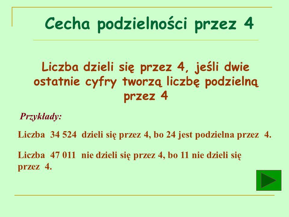 Liczba dzieli się przez 4, jeśli dwie ostatnie cyfry tworzą liczbę podzielną przez 4 Przykłady: Liczba 34 524 dzieli się przez 4, bo 24 jest podzielna