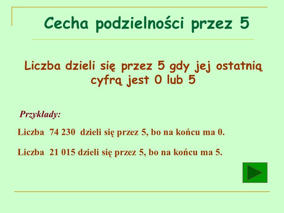 Liczba dzieli się przez 5 gdy jej ostatnią cyfrą jest 0 lub 5 Przykłady: Liczba 74 230 dzieli się przez 5, bo na końcu ma 0. Liczba 21 015 dzieli się
