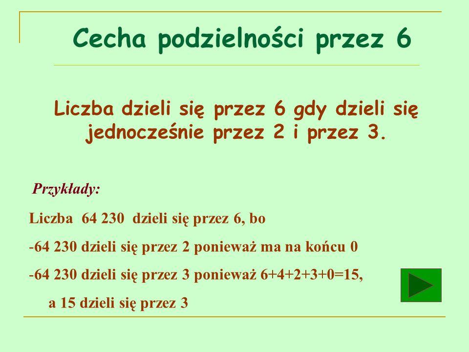 Liczba dzieli się przez 6 gdy dzieli się jednocześnie przez 2 i przez 3. Przykłady: Liczba 64 230 dzieli się przez 6, bo -64 230 dzieli się przez 2 po