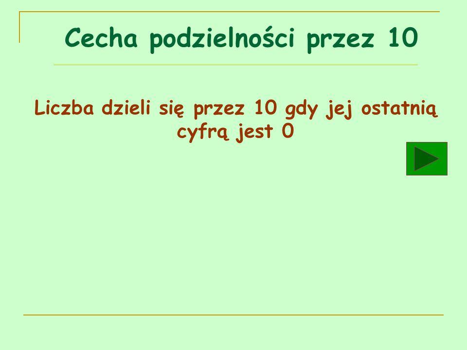 Cecha podzielności przez 10 Liczba dzieli się przez 10 gdy jej ostatnią cyfrą jest 0