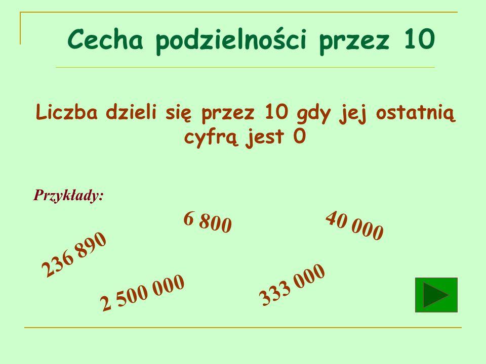 Liczba dzieli się przez 10 gdy jej ostatnią cyfrą jest 0 Przykłady: 236 890 6 800 2 500 000 333 000 40 000