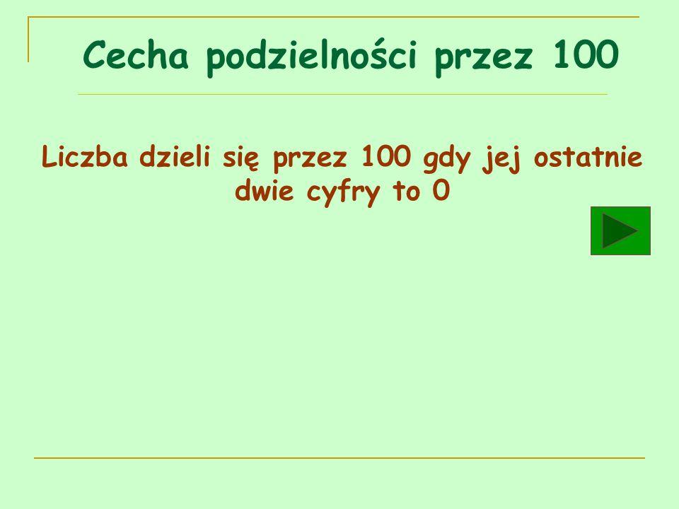 Cecha podzielności przez 100 Liczba dzieli się przez 100 gdy jej ostatnie dwie cyfry to 0