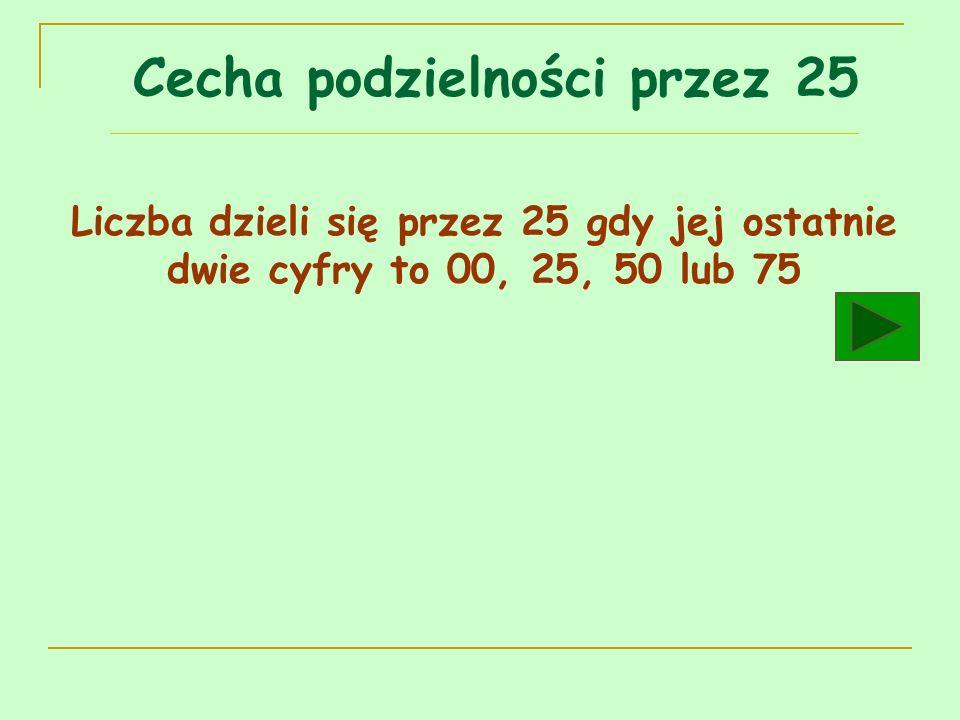 Cecha podzielności przez 25 Liczba dzieli się przez 25 gdy jej ostatnie dwie cyfry to 00, 25, 50 lub 75