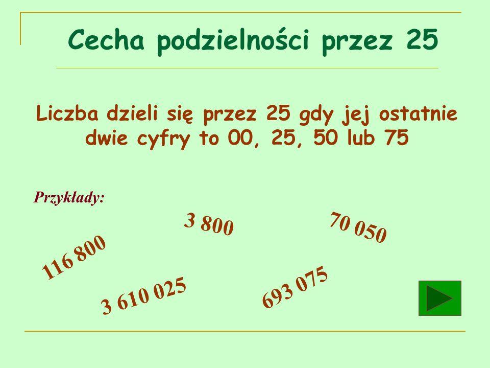Liczba dzieli się przez 25 gdy jej ostatnie dwie cyfry to 00, 25, 50 lub 75 Przykłady: 116 800 3 800 3 610 025 693 075 70 050