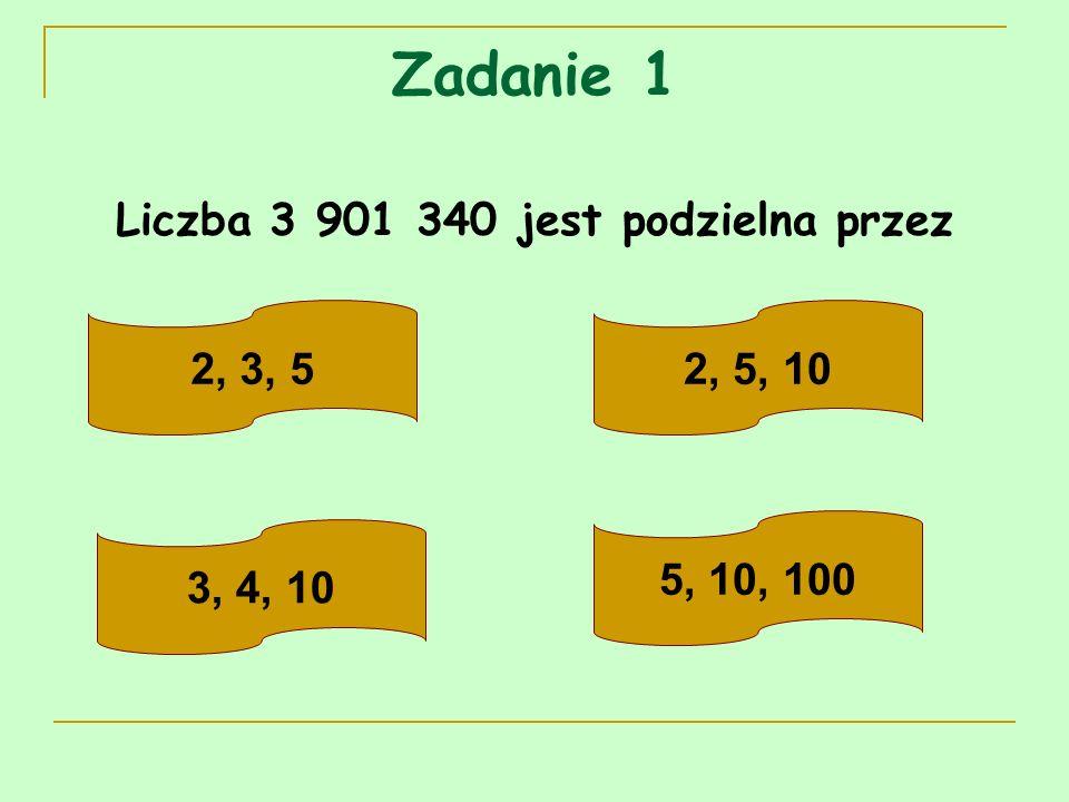 Zadanie 1 Liczba 3 901 340 jest podzielna przez 2, 3, 52, 5, 10 3, 4, 10 5, 10, 100
