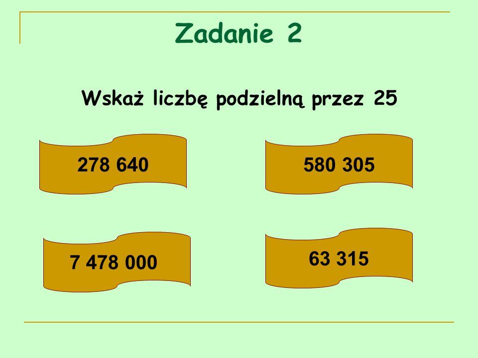Zadanie 2 Wskaż liczbę podzielną przez 25 278 640580 305 7 478 000 63 315