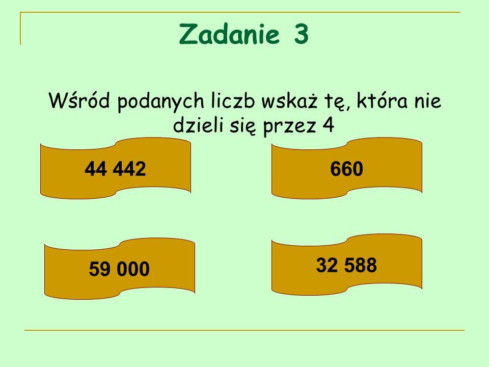 Zadanie 3 Wśród podanych liczb wskaż tę, która nie dzieli się przez 4 44 442660 59 000 32 588