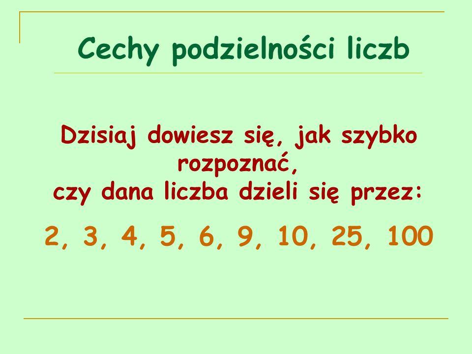 Cechy podzielności liczb Dzisiaj dowiesz się, jak szybko rozpoznać, czy dana liczba dzieli się przez: 2, 3, 4, 5, 6, 9, 10, 25, 100