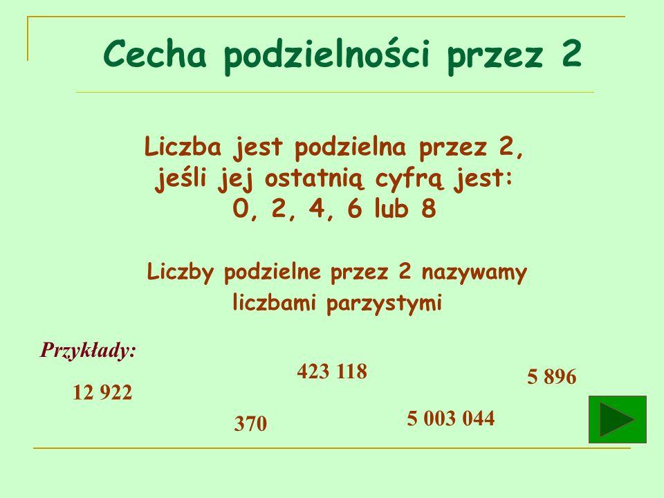 Cecha podzielności przez 2 Liczba jest podzielna przez 2, jeśli jej ostatnią cyfrą jest: 0, 2, 4, 6 lub 8 Przykłady: 12 922 423 118 5 003 044 370 5 89