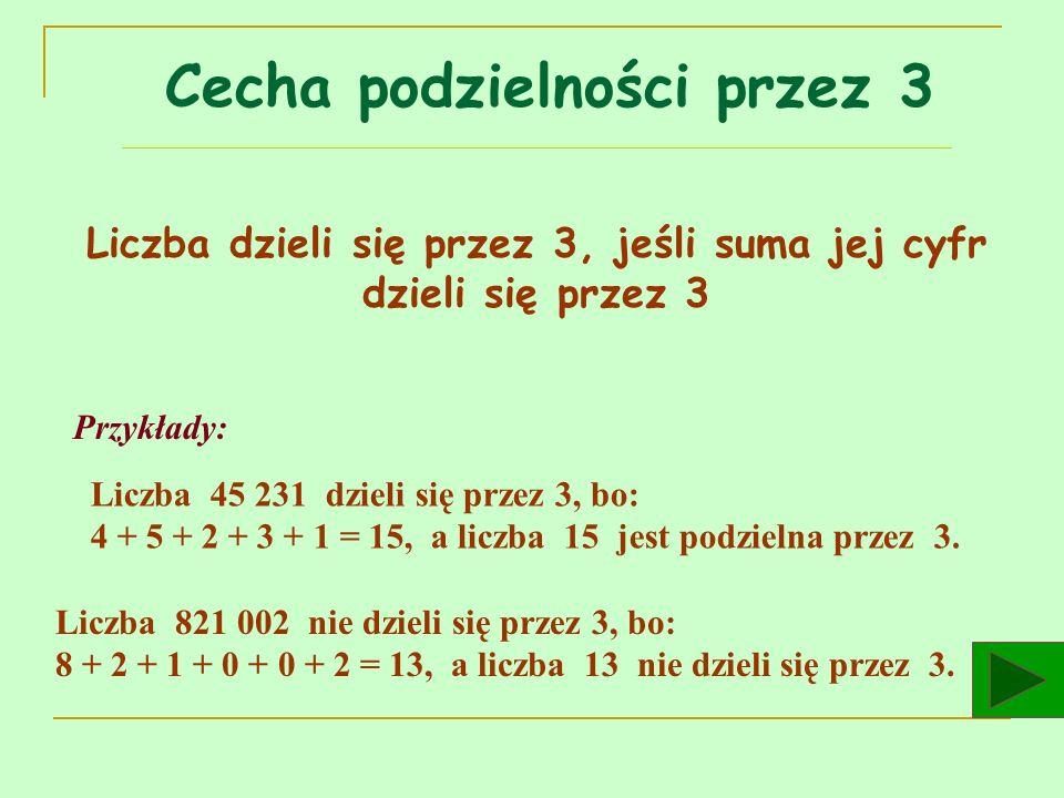 Liczba dzieli się przez 3, jeśli suma jej cyfr dzieli się przez 3 Przykłady: Liczba 45 231 dzieli się przez 3, bo: 4 + 5 + 2 + 3 + 1 = 15, a liczba 15