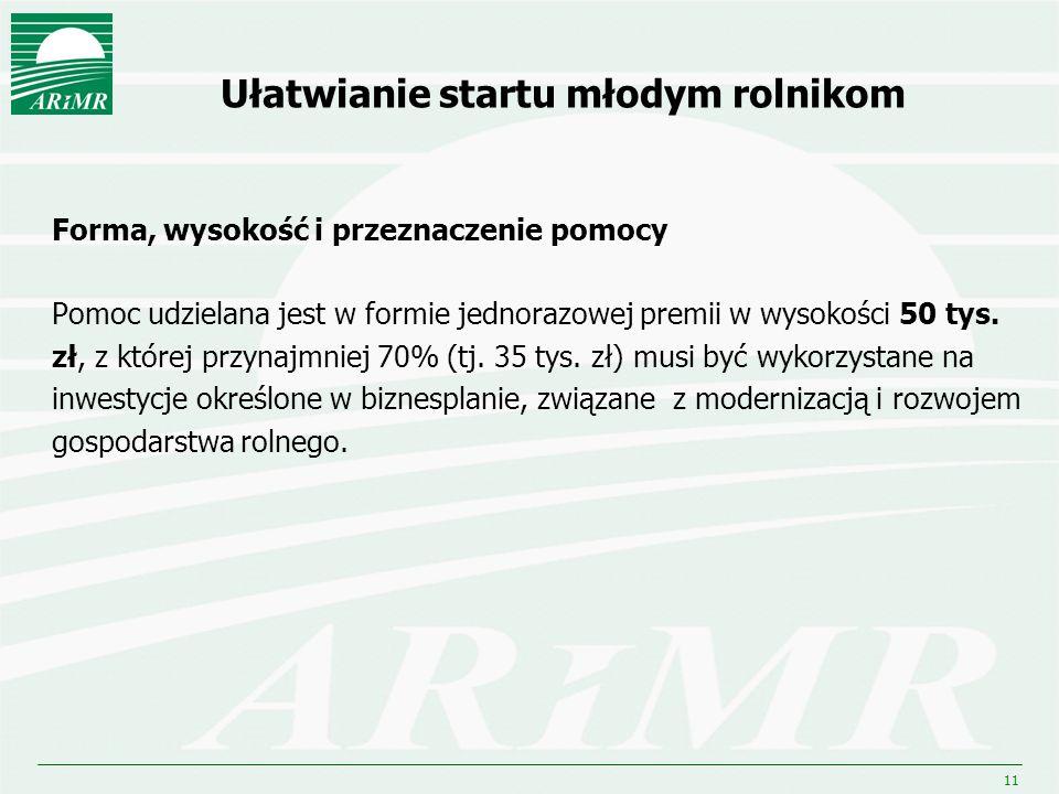11 Ułatwianie startu młodym rolnikom Forma, wysokość i przeznaczenie pomocy Pomoc udzielana jest w formie jednorazowej premii w wysokości 50 tys. zł,