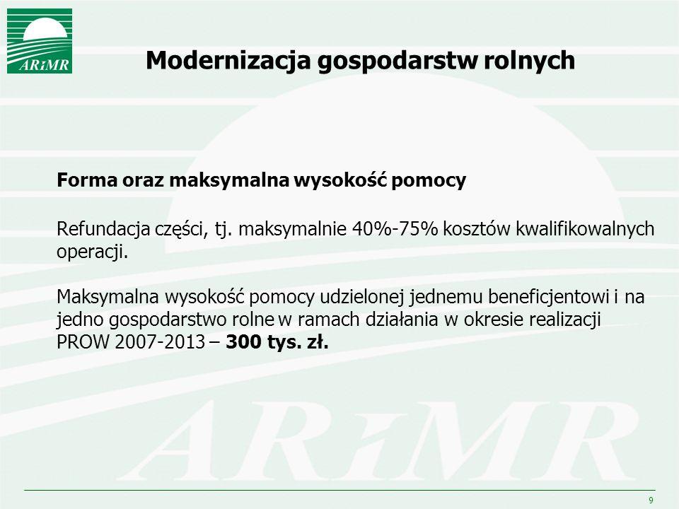 9 Modernizacja gospodarstw rolnych Forma oraz maksymalna wysokość pomocy Refundacja części, tj. maksymalnie 40%-75% kosztów kwalifikowalnych operacji.