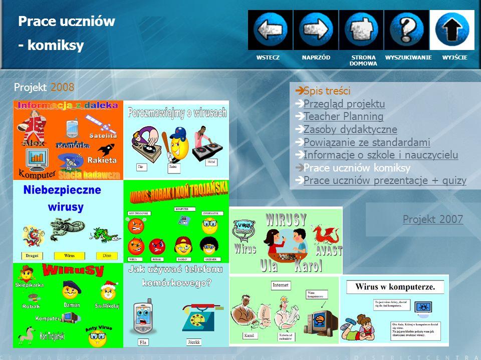 Prace uczniów – prezentacje multimedialne Spis treści Przegląd projektu Teacher Planning Zasoby dydaktyczne Powiązanie ze standardami Informacje o szkole i nauczycielu Prace uczniów komiksy Prace uczniów prezentacje + quizy WSTECZNAPRZÓDSTRONA DOMOWA WYSZUKIWANIEWYJŚCIE Projekt 2007 komiksy Projekt 2008