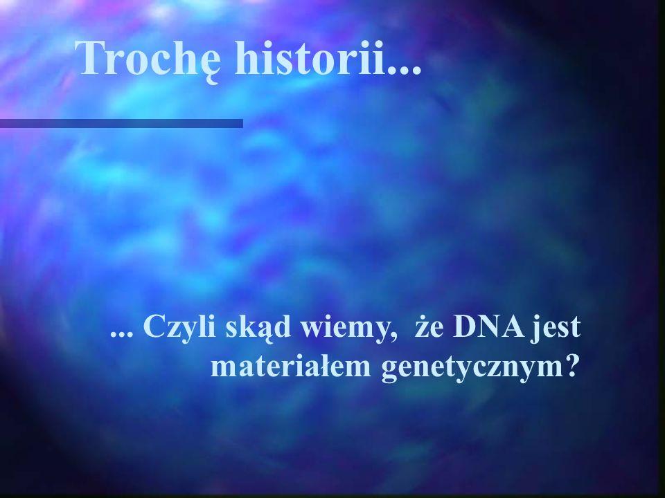 Trochę historii...... Czyli skąd wiemy, że DNA jest materiałem genetycznym?